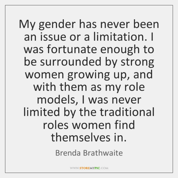 My gender has never been an issue or a limitation. I was ...