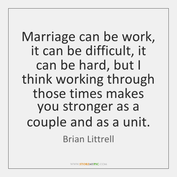 Marriage can be work, it can be difficult, it can be hard, ...