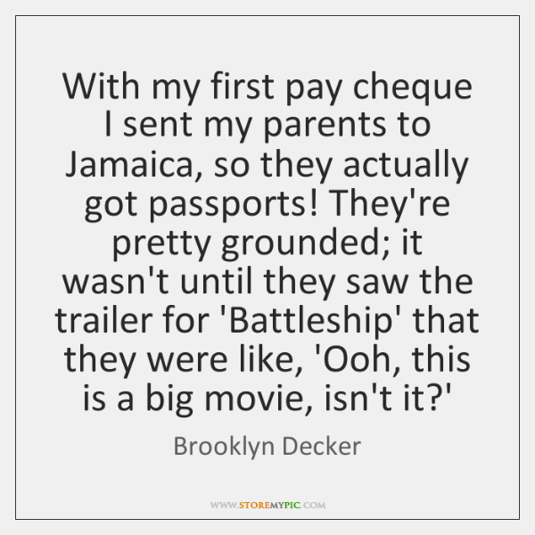 With my first pay cheque I sent my parents to Jamaica, so ...