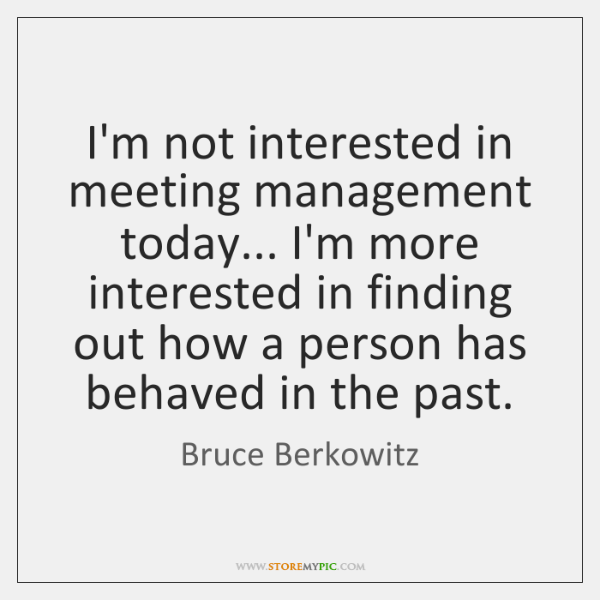 I'm not interested in meeting management today... I'm more interested in finding ...