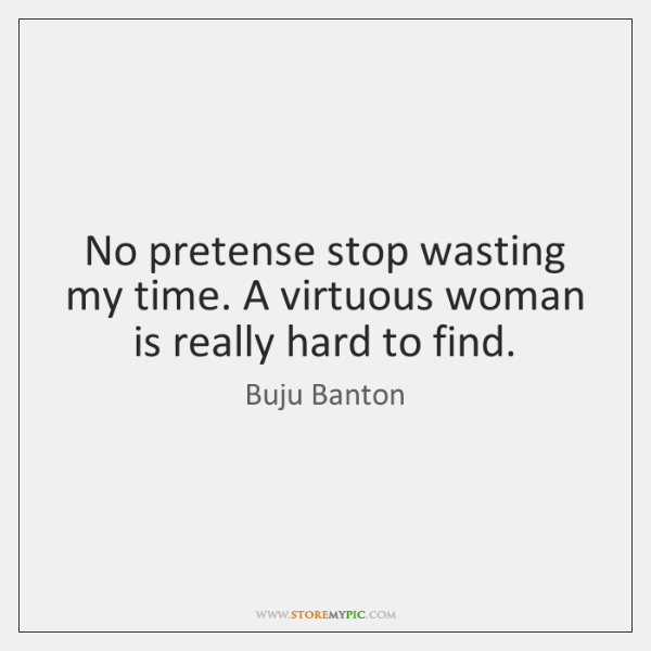 No Pretense Stop Wasting My Time A Virtuous Woman Is Really Hard