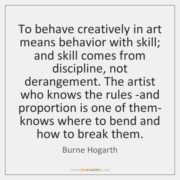 To behave creatively in art means behavior with skill; and skill comes ...