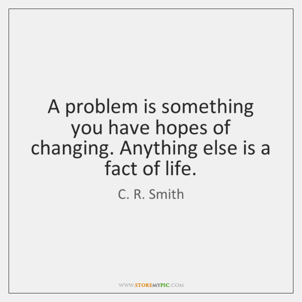 A problem is something you have hopes of changing. Anything else is ...