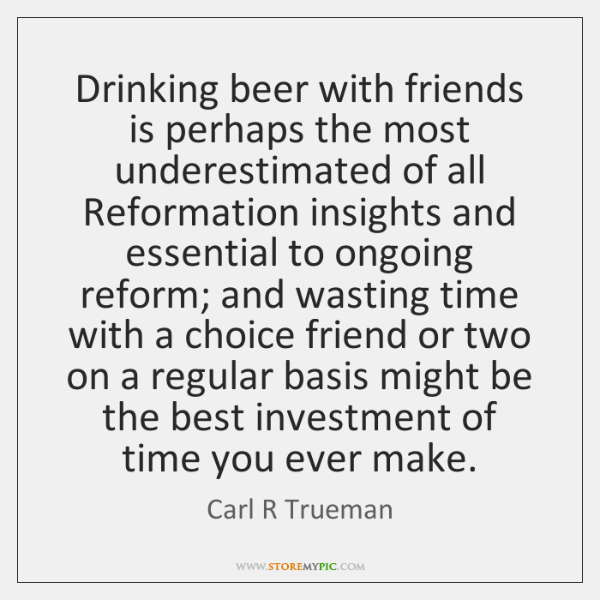 Drinking beer with friends is perhaps the most underestimated of all Reformation ...
