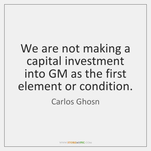 We are not making a capital investment into GM as the first ...