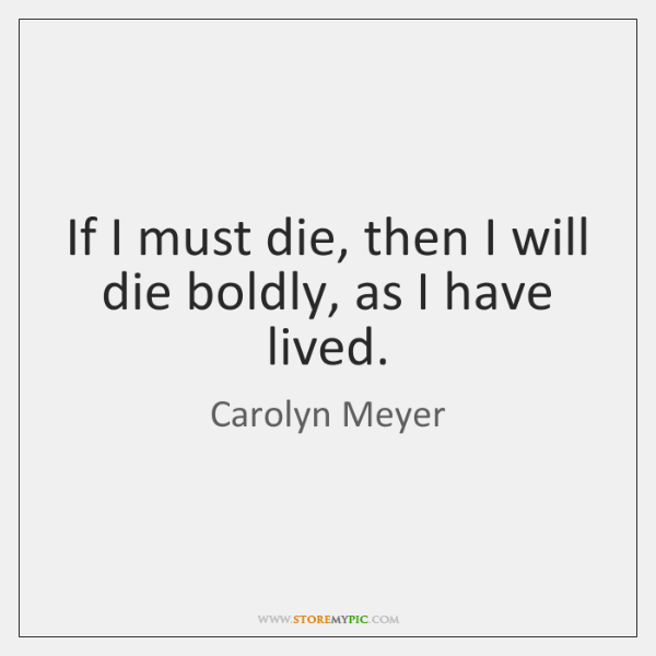 If I must die, then I will die boldly, as I have ...