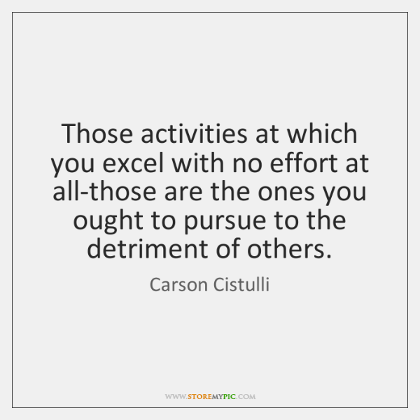 Those activities at which you excel with no effort at all-those are ...