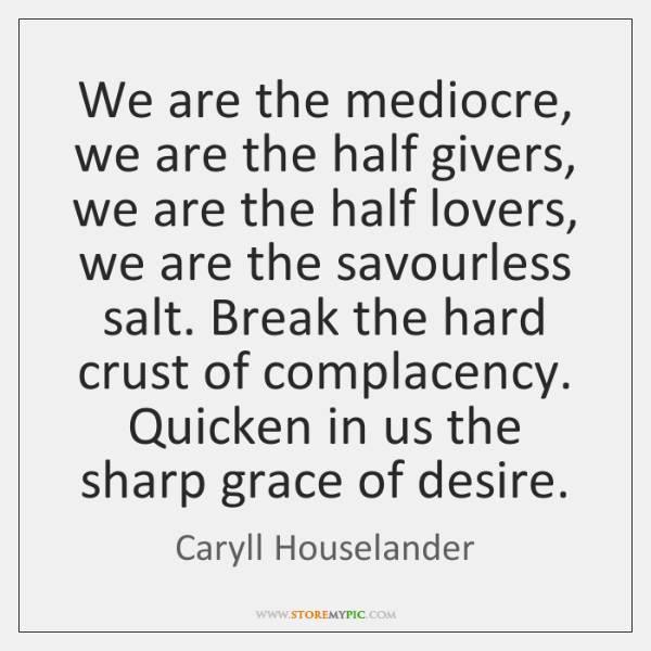We are the mediocre, we are the half givers, we are the ...