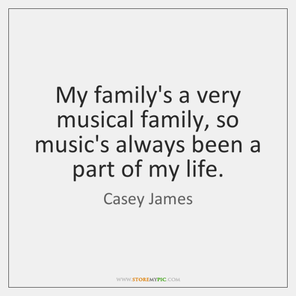My family's a very musical family, so music's always been a part ...