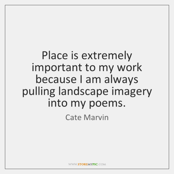 Place is extremely important to my work because I am always pulling ...