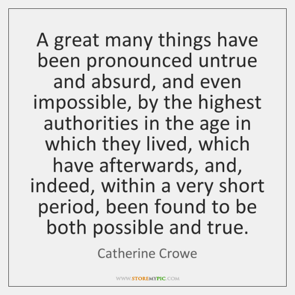 A great many things have been pronounced untrue and absurd, and even ...