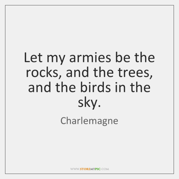 Let my armies be the rocks, and the trees, and the birds ...
