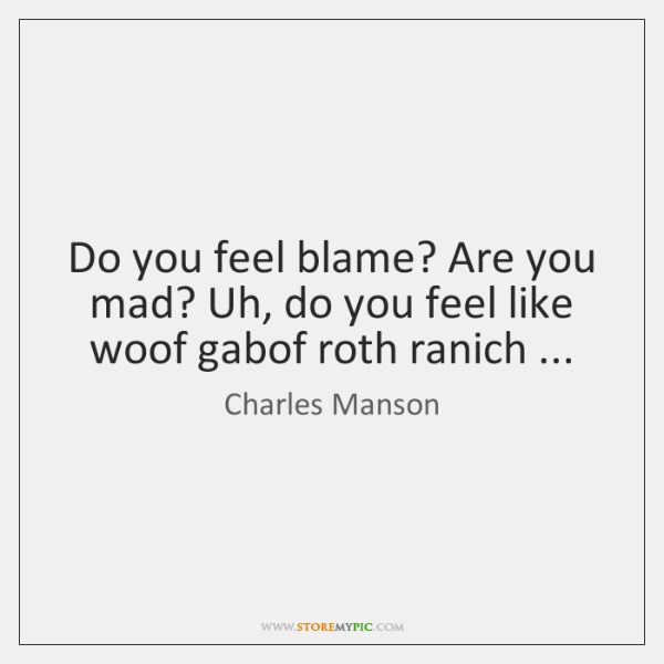 Do you feel blame? Are you mad? Uh, do you feel like ...