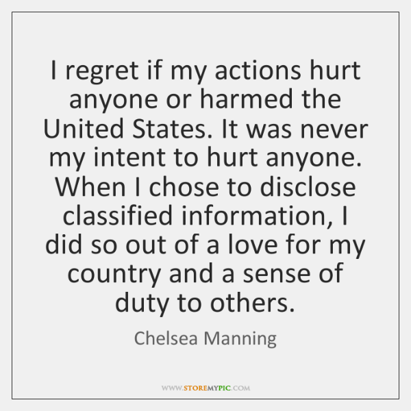 I regret if my actions hurt anyone or harmed the United States. ...