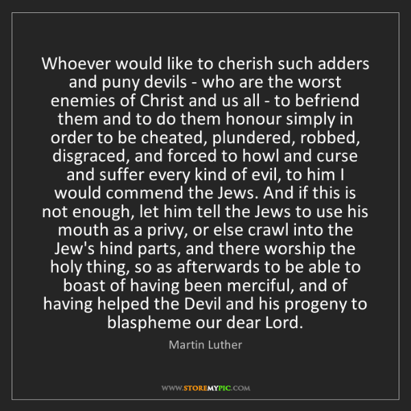 Martin Luther: Whoever would like to cherish such adders and puny devils...