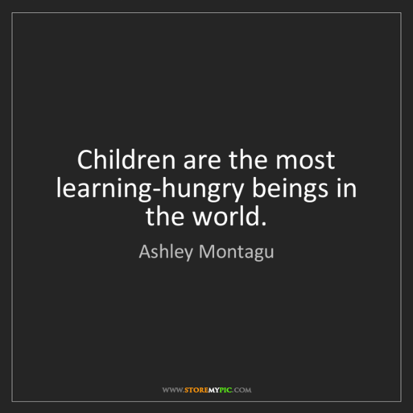 Ashley Montagu: Children are the most learning-hungry beings in the world.