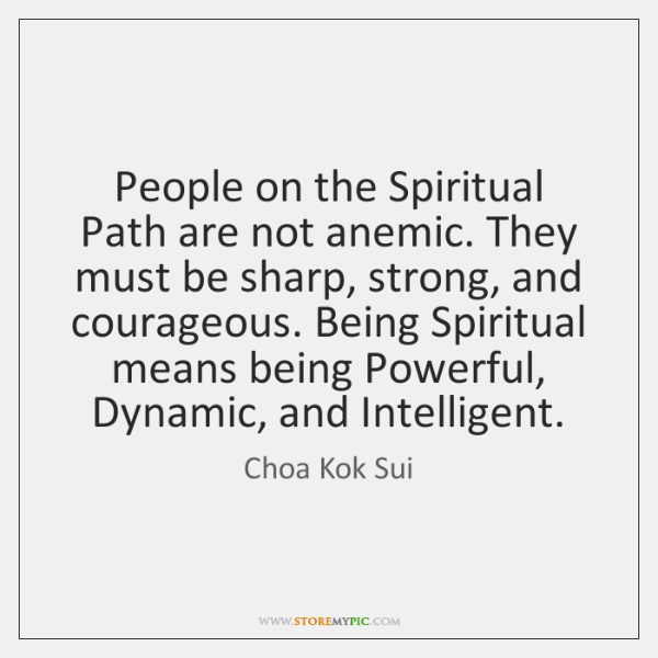 People on the Spiritual Path are not anemic. They must be sharp, ...