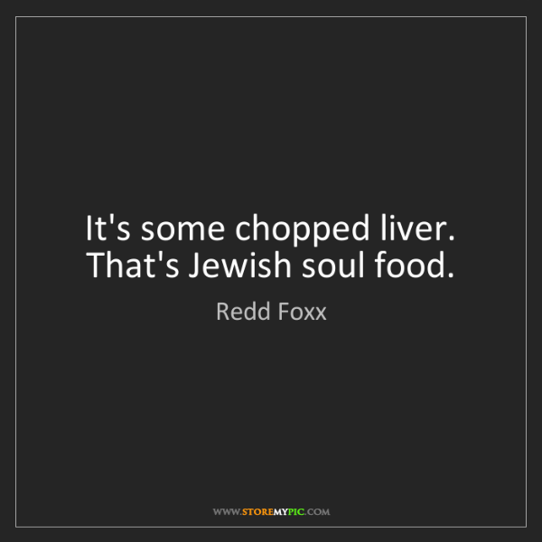 Redd Foxx: It's some chopped liver. That's Jewish soul food.