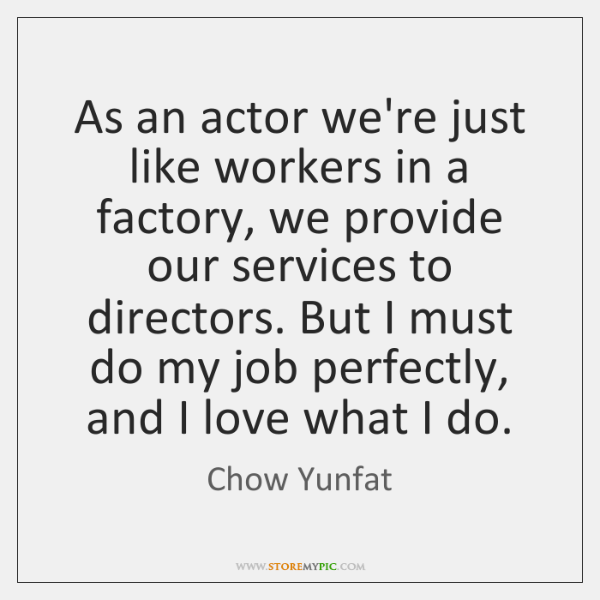 As an actor we're just like workers in a factory, we provide ...
