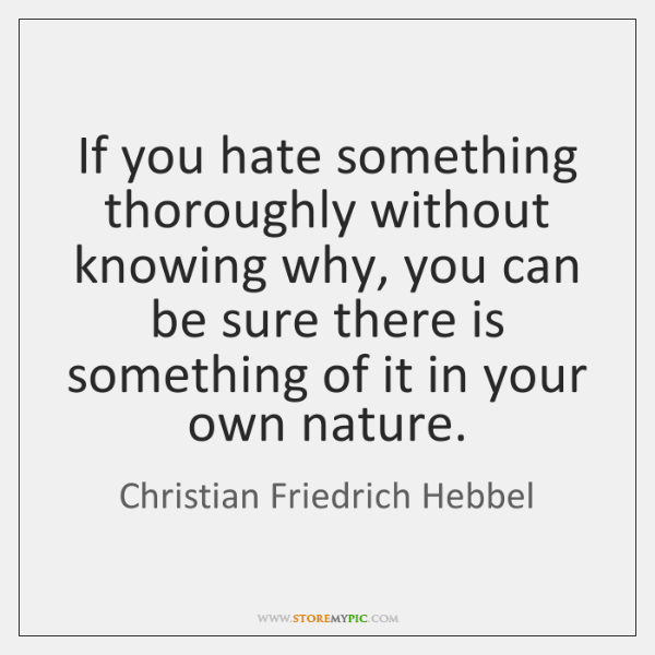 If you hate something thoroughly without knowing why, you can be sure ...
