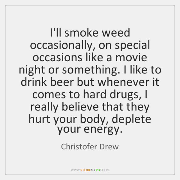 I'll smoke weed occasionally, on special occasions like a movie night or ...