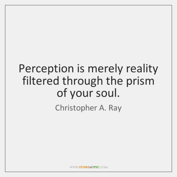 Perception is merely reality filtered through the prism of your soul.