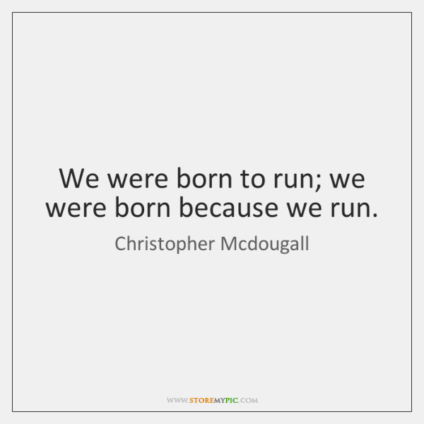 We were born to run; we were born because we run.