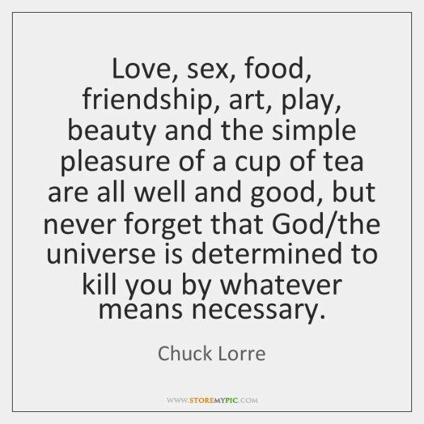 Love, sex, food, friendship, art, play, beauty and the simple pleasure of ...