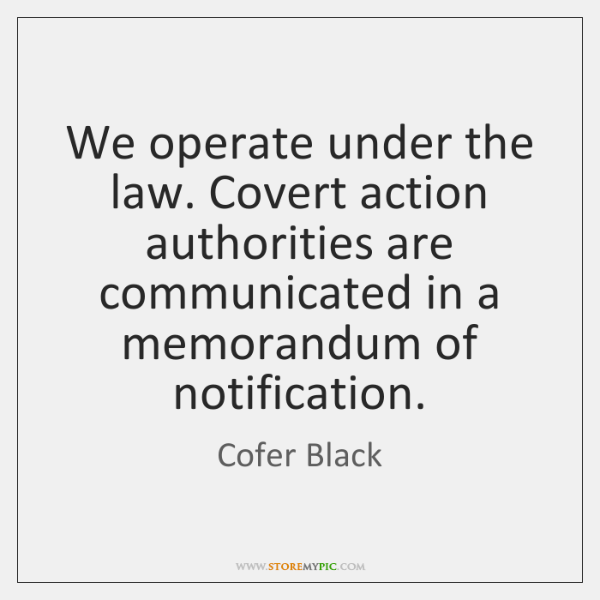 We operate under the law. Covert action authorities are communicated in a ...