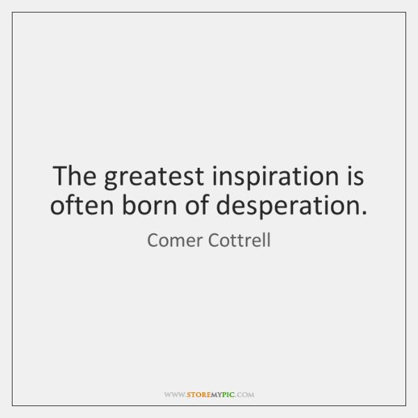The greatest inspiration is often born of desperation.