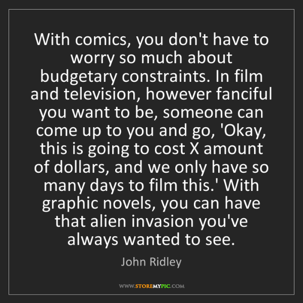 John Ridley: With comics, you don't have to worry so much about budgetary...