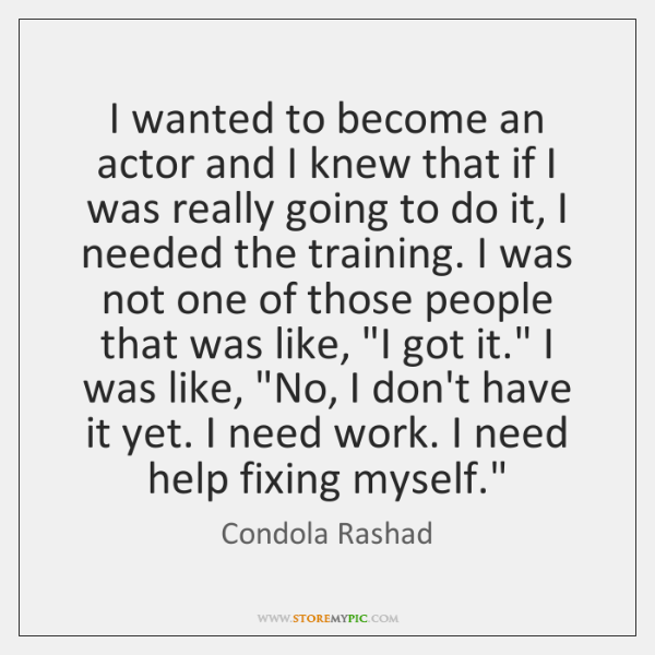 I wanted to become an actor and I knew that if I ...