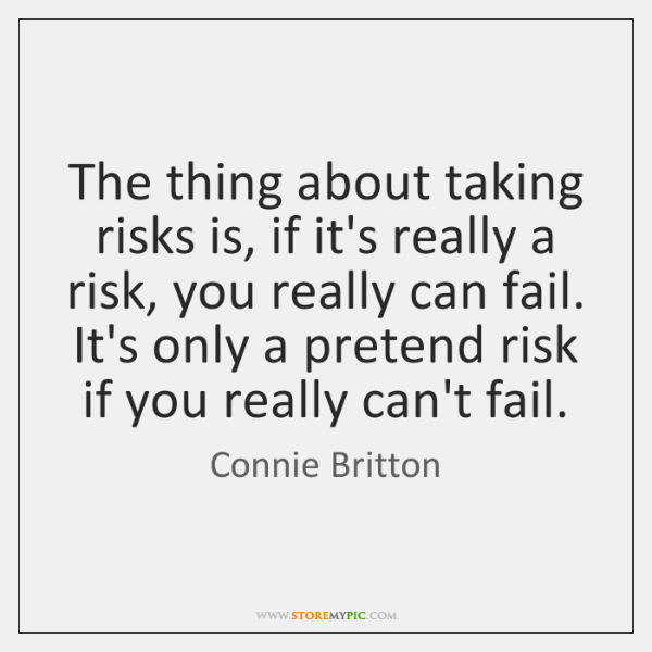 The thing about taking risks is, if it's really a risk, you ...