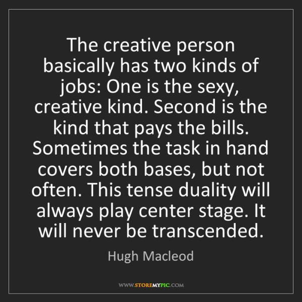 Hugh Macleod: The creative person basically has two kinds of jobs:...
