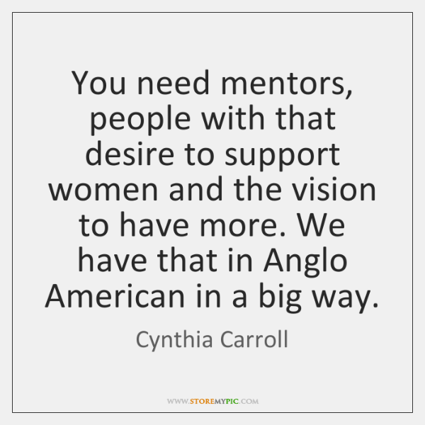 You need mentors, people with that desire to support women and the ...