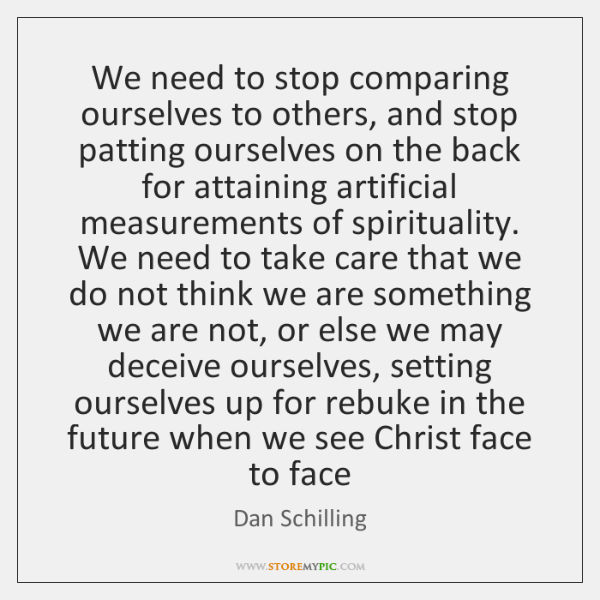 We need to stop comparing ourselves to others, and stop patting ourselves ...