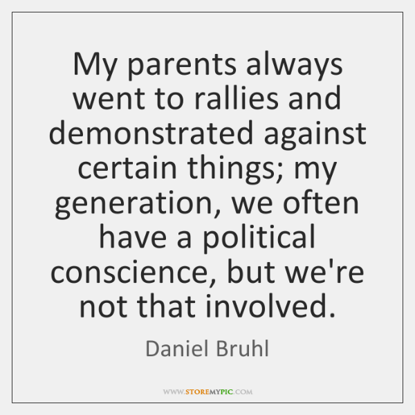 My parents always went to rallies and demonstrated against certain things; my ...