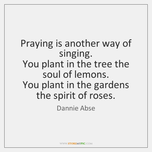Praying is another way of singing.   You plant in the tree the ...