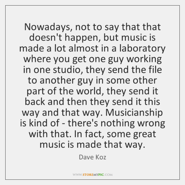 Nowadays, not to say that that doesn't happen, but music is made ...