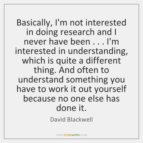 Basically, I'm not interested in doing research and I never have been . . . ...