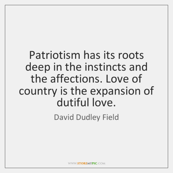 Patriotism has its roots deep in the instincts and the affections. Love ...
