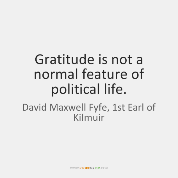 Gratitude is not a normal feature of political life.