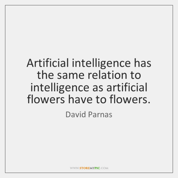 Artificial intelligence has the same relation to intelligence as artificial flowers have ...