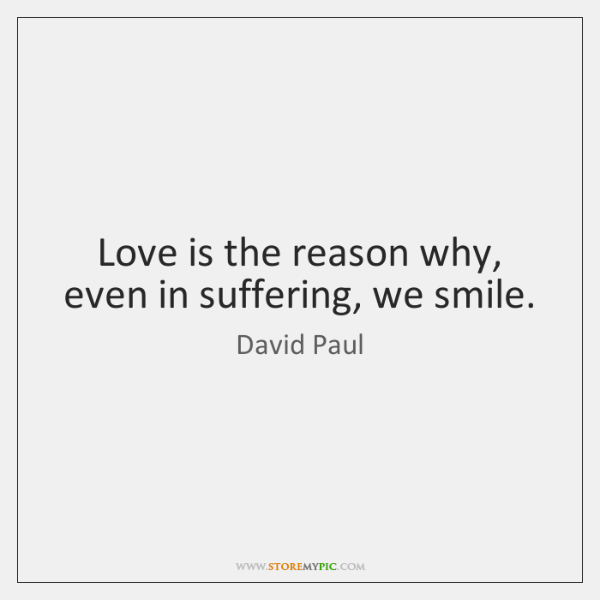 Love is the reason why, even in suffering, we smile.
