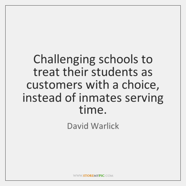 Challenging schools to treat their students as customers with a choice, instead ...
