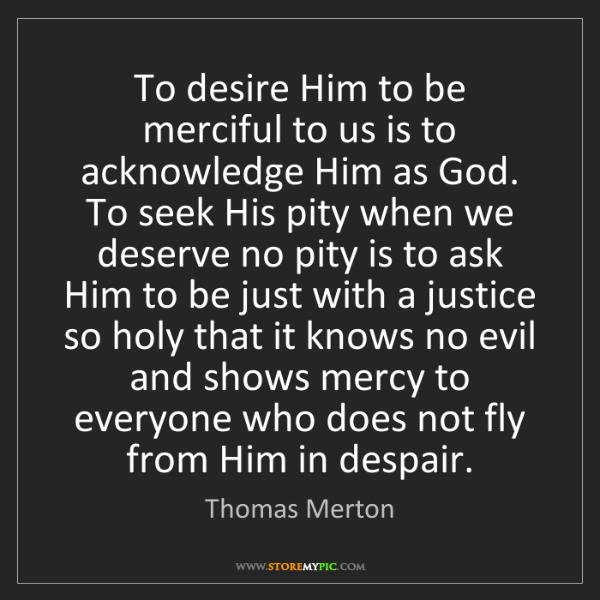 Thomas Merton: To desire Him to be merciful to us is to acknowledge...