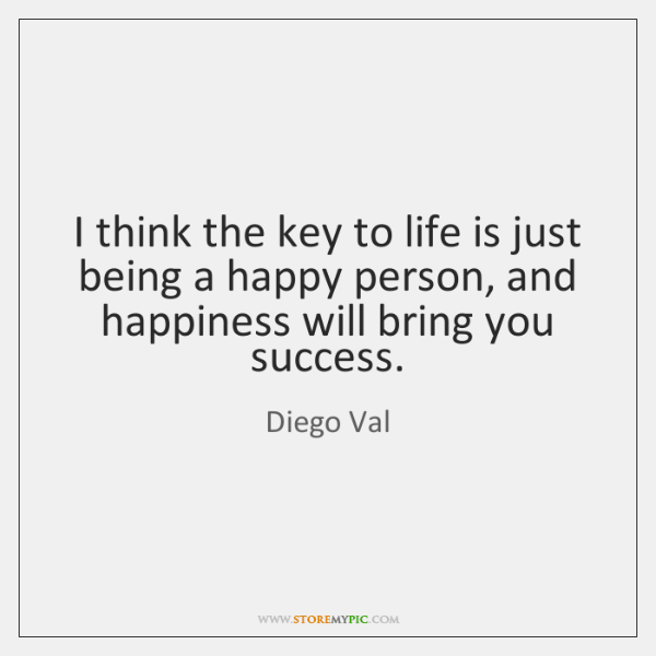 I think the key to life is just being a happy person, ...