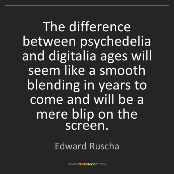 Edward Ruscha: The difference between psychedelia and digitalia ages...