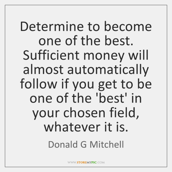 Determine to become one of the best. Sufficient money will almost automatically ...
