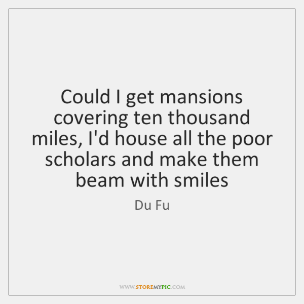 Could I get mansions covering ten thousand miles, I'd house all the ...